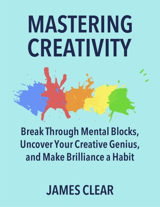 Mastering Creativity by James Clear – A Book Review in 500 Words