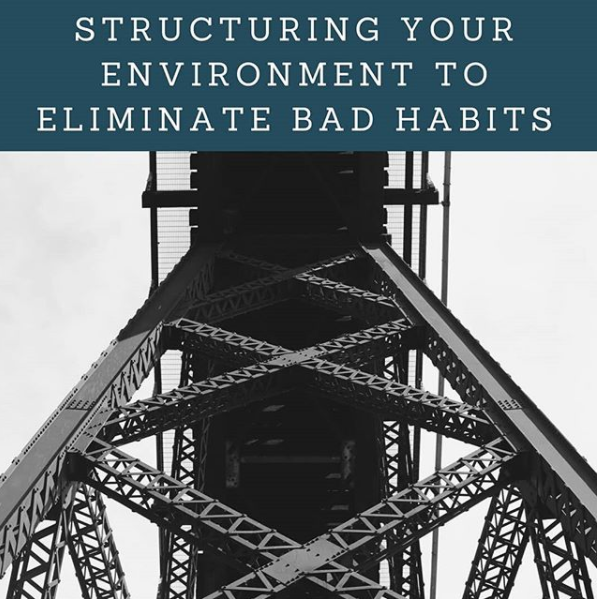 Structuring Your Environment to Eliminate Bad Habits