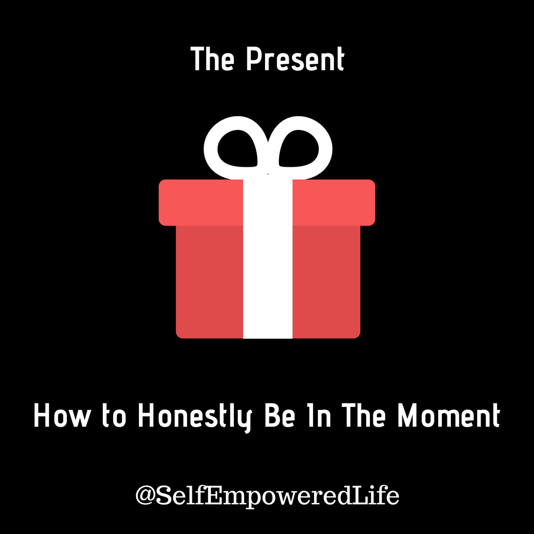 The Present – How to Honestly Be In The Moment