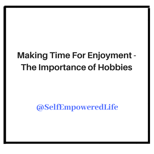 Making Time For Enjoyment – The Importance of Hobbies