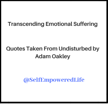 Transcending Emotional Suffering – Quotes Taken From Undisturbed by Adam Oakley