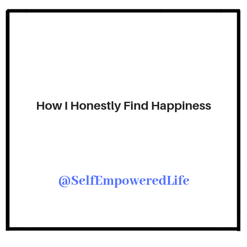 How I Honestly Find Happiness