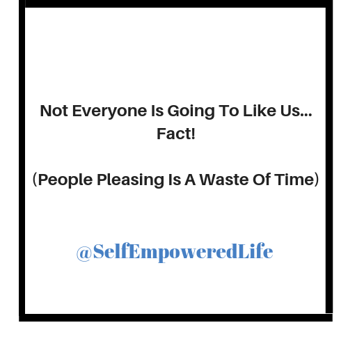 Not Everyone is Going to Like Us… Fact! (People Pleasing is A Waste of Time)
