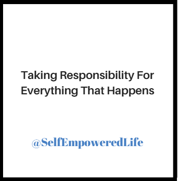 Taking Responsibility For Everything That Happens