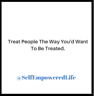 Treat People The Way You'd Want to Be Treated