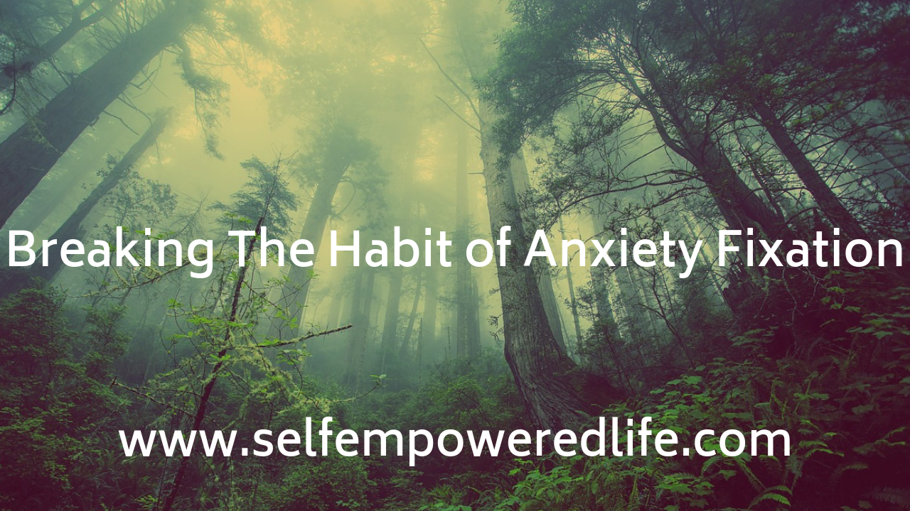 Breaking The Habit of Anxiety Fixation – Finding a New Obsession